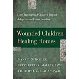 Wounded Children, Healing Homes: How Traumatized Children Impact Adoptive and Foster Families