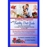 The New Fertility Diet Guide: Delicious Food Secrets To Help You Get Pregnant Faster At Any Age (Volume 1)