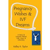 Pregnancy Wishes &amp; IVF Dreams: A Story &amp; Lessons About Life, Love &amp; Infertility