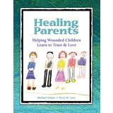 Healing Parents: Helping Wounded Children Learn to Trust &amp; Love