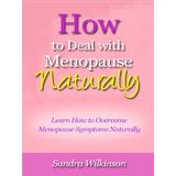 How to Deal with Menopause Naturally - Learn How to Overcome Menopause Symptoms Naturally and Continue to Live a Happy and Productive Life