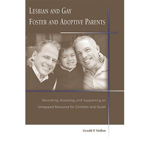 Lesbian And Gay Foster And Adoptive Parents: Recruiting, Assessing, And Supporting an Untapped Resource for Children And Youth