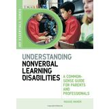 Understanding Nonverbal Learning Disabilities: A Common-Sense Guide for Parents and Professionals (JKP Essentials Series)
