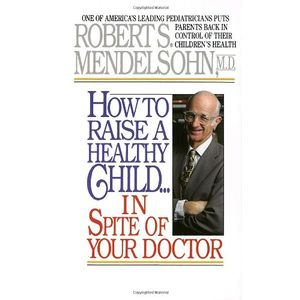 How to Raise a Healthy Child in Spite of Your Doctor