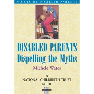 Disabled Parents: Dispelling the Myths (National Childbirth Trust Guide)