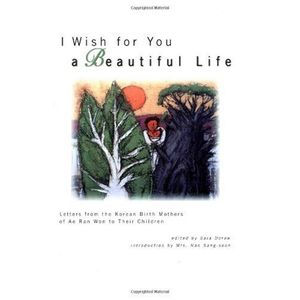 I Wish for You a Beautiful Life: Letters from the Korean Birth Mothers of Ae Ran Won to Their Children