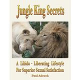 Jungle King Secrets: A Libido-Liberating Lifestyle For Superior Sexual Satisfactio