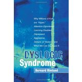 Dyslogic Syndrome: Why Millions of Kids are 'Hyper', Attention-Disordered, Learning Disabled, Depressed, Aggressive, Defiant, or Violent--and What We Can Do About It