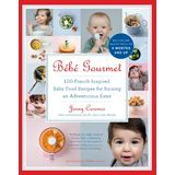 Bébé Gourmet: 100 Baby Food Recipes For Raising an Adventurous Eater