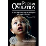 The Price of Ovulation: The Truth about Fertility Drugs and Birth Defects and a Solution to the Problem