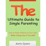 The Ultimate Guide to Single Parenting - How to Raise Children on Your Own While Taking Care of Yourself