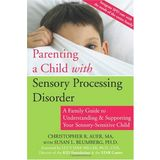Parenting a Child with Sensory Processing Disorder: A Family Guide to Understanding & Supporting Your Sensory-Sensitive Child