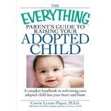 The Everything Parent's Guide to Raising Your Adopted Child: A complete handbook to welcoming your adopted child into your heart and home (Everything Series)