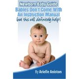 Newborn Baby Guide: Babies Dont Come With An Instruction Manual but this will definitely help