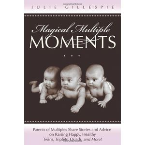 Magical Multiple Moments: Parents of Multiples Share Stories and Advice on Raising Happy, Healthy Twins, Triplets, Quads, and More!