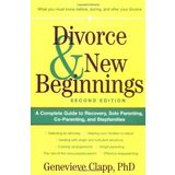 Divorce &amp; New Beginnings: A Complete Guide to Recovery, Solo Parenting, Co-Parenting, and Stepfamilies
