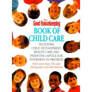 The Good Housekeeping Book Of Child Care: Including Parenting Advice, Health Care, and Child Development for Newborns to Preteens