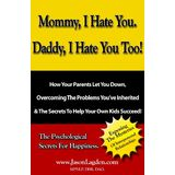Mommy, I Hate You, Daddy, I Hate You Too! - How your parents let you down, overcoming the problems you've inherited & secrets to help your own kids succeed!