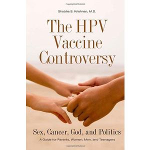 The HPV Vaccine Controversy: Sex, Cancer, God, and Politics: A Guide for Parents, Women, Men, and Teenagers