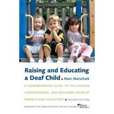 Raising and Educating a Deaf Child: A Comprehensive Guide to the Choices, Controversies, and Decisions Faced by Parents and Educators