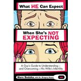 What He Can Expect When She's Not Expecting: A Guy's Guide to Understanding, and Overcoming, His Wife's Infertility